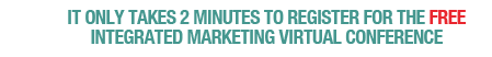 IT ONLY TAKES 2 MINUTES TO REGISTER FOR THE FREE INTEGRATED MARKETING VIRTUAL CONFERENCE