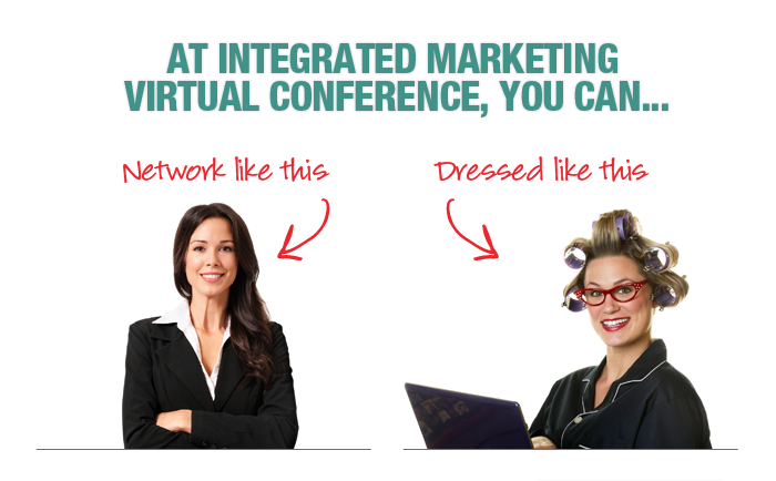 At Integrated Marketing Virtual Conference, you can... network like this, dressed like this.